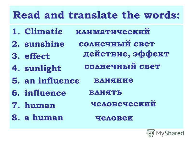Read and translate the words: 1. Climatic 2. sunshine 3. effect 4. sunlight 5. an influence 6. influence 7. human 8. a human климатический солнечный свет действие, эффект солнечный свет влияние влиять человеческий человек