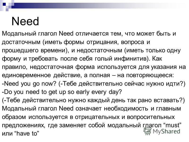 Need Модальный глагол Need отличается тем, что может быть и достаточным (иметь формы отрицания, вопроса и прошедшего времени), и недостаточным (иметь только одну форму и требовать после себя голый инфинитив). Как правило, недостаточная форма использу
