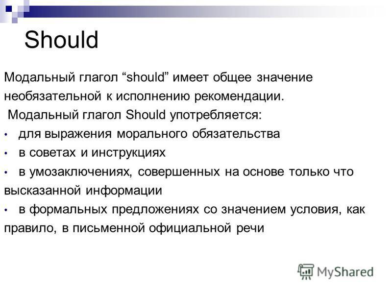 Should Модальный глагол should имеет общее значение необязательной к исполнению рекомендации. Модальный глагол Should употребляется: для выражения морального обязательства в советах и инструкциях в умозаключениях, совершенных на основе только что выс