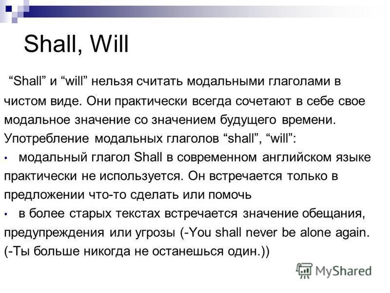 Shall, Will Shall и will нельзя считать модальными глаголами в чистом виде. Они практически всегда сочетают в себе свое модальное значение со значением будущего времени. Употребление модальных глаголов shall, will: модальный глагол Shall в современно