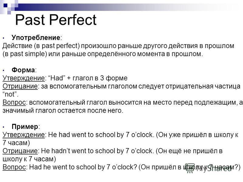 Past Perfect Употребление: Действие (в past perfect) произошло раньше другого действия в прошлом (в past simple) или раньше определённого момента в прошлом. Форма: Утверждение: Had + глагол в 3 форме Отрицание: за вспомогательным глаголом следует отр