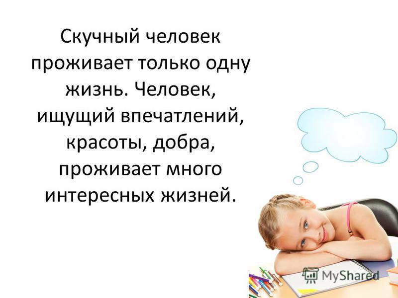 Скучный человек проживает только одну жизнь. Человек, ищущий впечатлений, красоты, добра, проживает много интересных жизней.