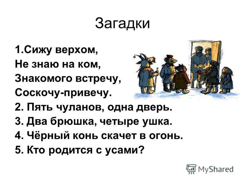 Загадки 1. Сижу верхом, Не знаю на ком, Знакомого встречу, Соскочу-привечу. 2. Пять чуланов, одна дверь. 3. Два брюшка, четыре ушка. 4. Чёрный конь скачет в огонь. 5. Кто родится с усами?
