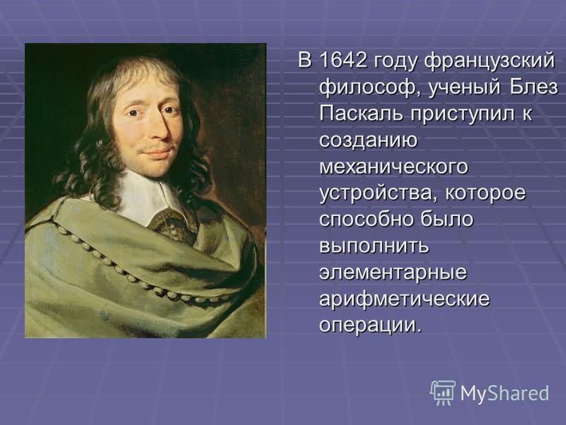 В 1642 году французский философ, ученый Блез Паскаль приступил к созданию механического устройства, которое способно было выполнить элементарные арифметические операции.