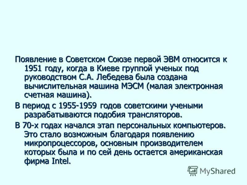 Появление в Советском Союзе первой ЭВМ относится к 1951 году, когда в Киеве группой ученых под руководством С.А. Лебедева была создана вычислительная машина МЭСМ (малая электронная счетная машина). В период с 1955-1959 годов советскими учеными разраб