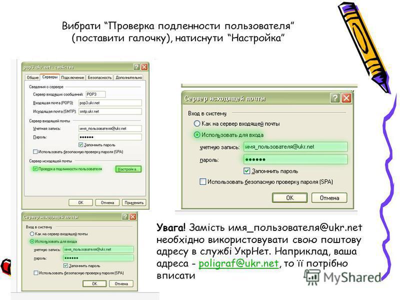 Вибрати Проверка подленности пользователя (поставити галочку), натиснути Настройка Увага! Замість имя_пользователя@ukr.net необхідно використовувати свою поштову адресу в службі УкрНет. Наприклад, ваша адреса - poligraf@ukr.net, то її потрібно вписат