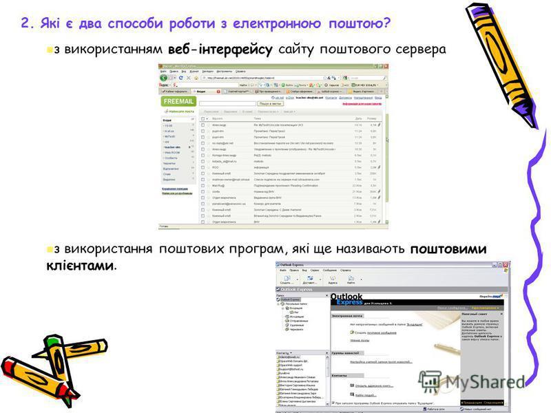 2. Які є два способи роботи з електронною поштою? з використанням веб-інтерфейсу сайту поштового сервера з використання поштових програм, які ще називають поштовими клієнтами.