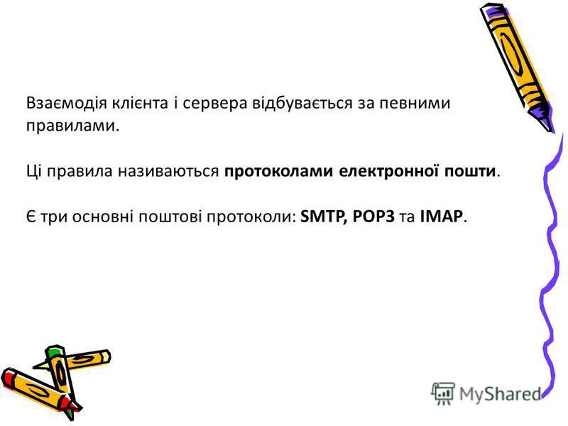 Взаємодія клієнта і сервера відбувається за певними правилами. Ці правила називаються протоколами електронної пошти. Є три основні поштові протоколи: SMTP, POP3 та IMAP.