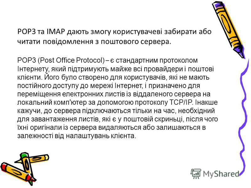 POP3 та IMAP дають змогу користувачеві забирати або читати повідомлення з поштового сервера. POP3 (Post Office Protocol) – є стандартним протоколом Інтернету, який підтримують майже всі провайдери і поштові клієнти. Його було створено для користувачі