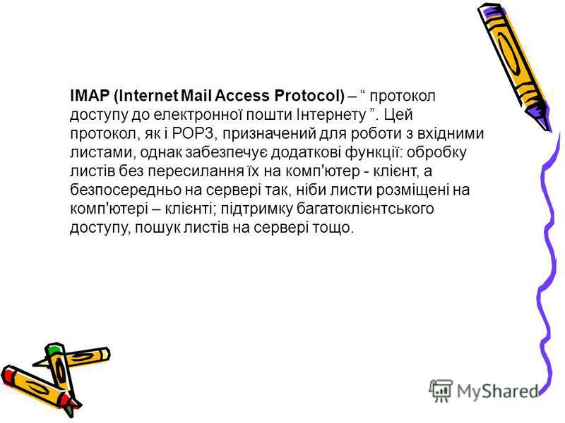 IMAP (Internet Mail Access Protocol) – протокол доступу до електронної пошти Інтернету. Цей протокол, як і РОР3, призначений для роботи з вхідними листами, однак забезпечує додаткові функції: обробку листів без пересилання їх на комп'ютер - клієнт, а