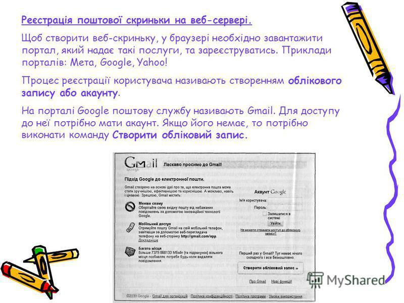 Реєстрація поштової скриньки на веб-сервері. Щоб створити веб-скриньку, у браузері необхідно завантажити портал, який надає такі послуги, та зареєструватись. Приклади порталів: Мета, Google, Yahoo! Процес реєстрації користувача називають створенням о