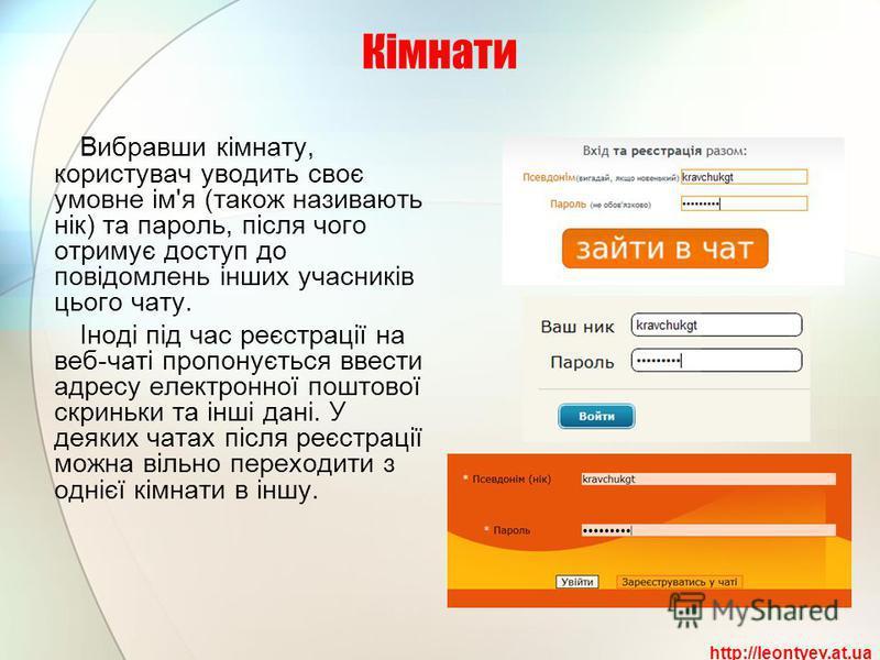 Кімнати Вибравши кімнату, користувач уводить своє умовне ім'я (також називають нік) та пароль, після чого отримує доступ до повідомлень інших учасників цього чату. Іноді під час реєстрації на веб-чаті пропонується ввести адресу електронної поштової с