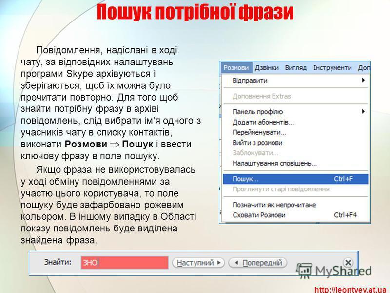 Пошук потрібної фрази Повідомлення, надіслані в ході чату, за відповідних налаштувань програми Skype архівуються і зберігаються, щоб їх можна було прочитати повторно. Для того щоб знайти потрібну фразу в архіві повідомлень, слід вибрати ім'я одного з