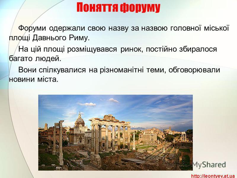 Поняття форуму Форуми одержали свою назву за назвою головної міської площі Давнього Риму. На цій площі розміщувався ринок, постійно збиралося багато людей. Вони спілкувалися на різноманітні теми, обговорювали новини міста. http://leontyev.at.ua