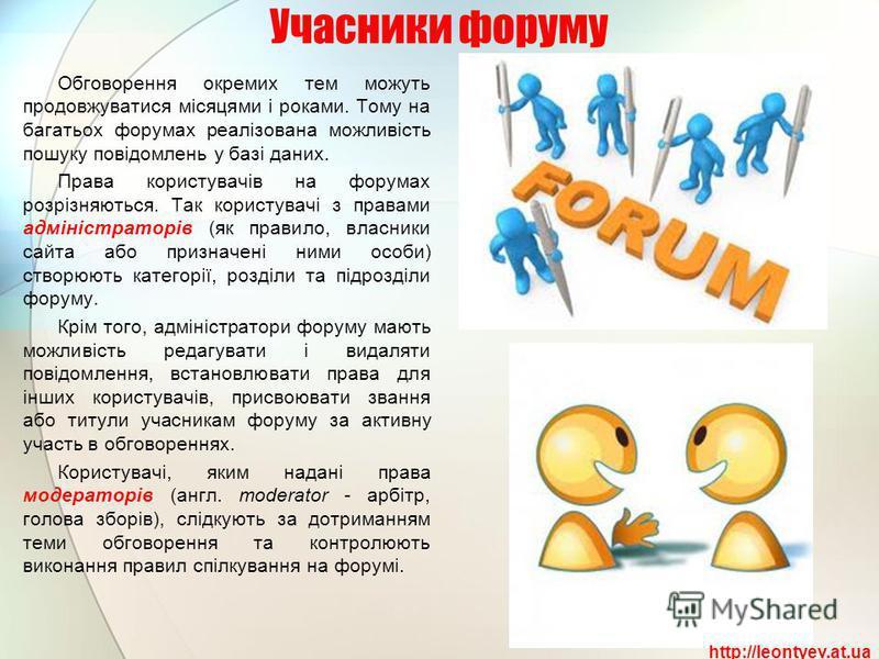 Учасники форуму Обговорення окремих тем можуть продовжуватися місяцями і роками. Тому на багатьох форумах реалізована можливість пошуку повідомлень у базі даних. Права користувачів на форумах розрізняються. Так користувачі з правами адміністраторів (