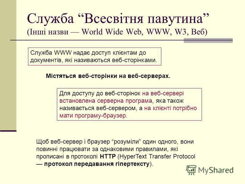 Служба Всесвітня павутина (Інші назви World Wide Web, WWW, W3, Веб) Служба WWW надає доступ клієнтам до документів, які називаються веб-сторінками. Містяться веб-сторінки на веб-серверах. Для доступу до веб-сторінок на веб-сервері встановлена серверн