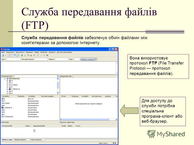 Служба передавання файлів (FTP) Служба передавання файлів забезпечує обмін файлами між комп'ютерами за допомогою Інтернету. Для доступу до служби потрібна спеціальна програма-клієнт або веб-браузер. Вона використовує протокол FTP (File Transfer Proto