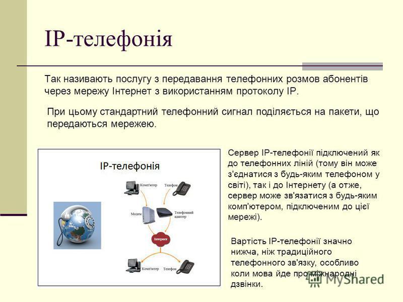 ІР-телефонія Так називають послугу з передавання телефонних розмов абонентів через мережу Інтернет з використанням протоколу IP. Вартість IP-телефонії значно нижча, ніж традиційного телефонного зв'язку, особливо коли мова йде про міжнародні дзвінки.