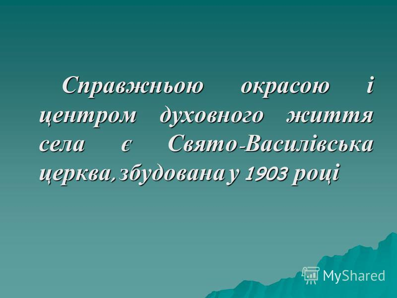 Справжньою окрасою і центром духовного життя села є Свято - Василівська церква, збудована у 1903 році Справжньою окрасою і центром духовного життя села є Свято - Василівська церква, збудована у 1903 році