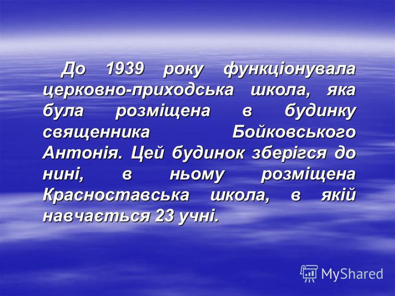 До 1939 року функціонувала церковно-приходська школа, яка була розміщена в будинку священника Бойковського Антонія. Цей будинок зберігся до нині, в ньому розміщена Красноставська школа, в якій навчається 23 учні. До 1939 року функціонувала церковно-п