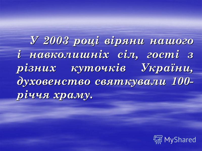 У 2003 році віряни нашого і навколишніх сіл, гості з різних куточків України, духовенство святкували 100- річчя храму. У 2003 році віряни нашого і навколишніх сіл, гості з різних куточків України, духовенство святкували 100- річчя храму.