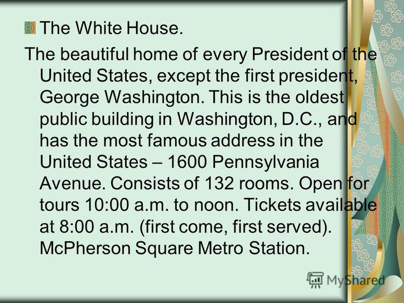 The White House. The beautiful home of every President of the United States, except the first president, George Washington. This is the oldest public building in Washington, D.C., and has the most famous address in the United States – 1600 Pennsylvan