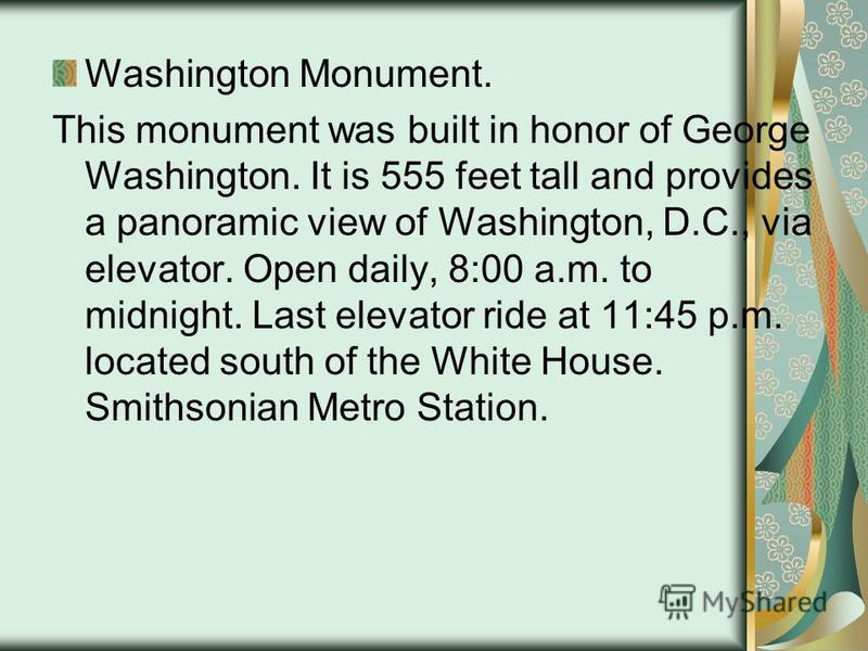 Washington Monument. This monument was built in honor of George Washington. It is 555 feet tall and provides a panoramic view of Washington, D.C., via elevator. Open daily, 8:00 a.m. to midnight. Last elevator ride at 11:45 p.m. located south of the