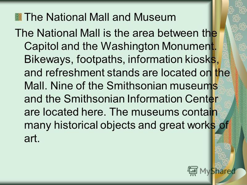 The National Mall and Museum The National Mall is the area between the Capitol and the Washington Monument. Bikeways, footpaths, information kiosks, and refreshment stands are located on the Mall. Nine of the Smithsonian museums and the Smithsonian I