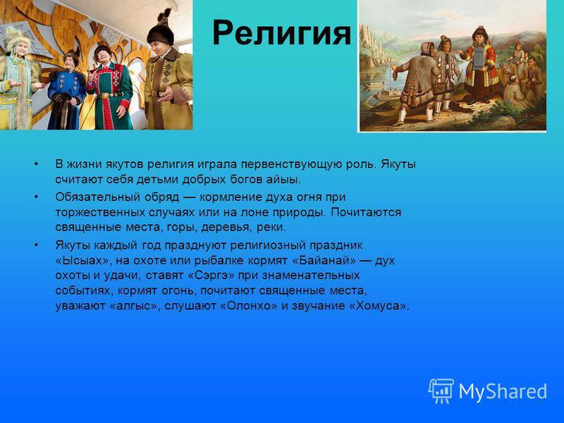 Религия В жизни якутов религия играла первенствующую роль. Якуты считают себя детьми добрых богов айыы. Обязательный обряд кормление духа огня при торжественных случаях или на лоне природы. Почитаются священные места, горы, деревья, реки. Якуты кажды