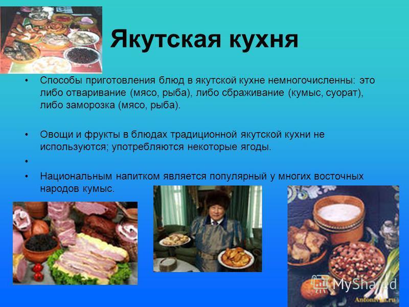 Якутская кухня Способы приготовления блюд в якутской кухне немногочисленны: это либо отваривание (мясо, рыба), либо сбраживание (кумыс, суорат), либо заморозка (мясо, рыба). Овощи и фрукты в блюдах традиционной якутской кухни не используются; употреб