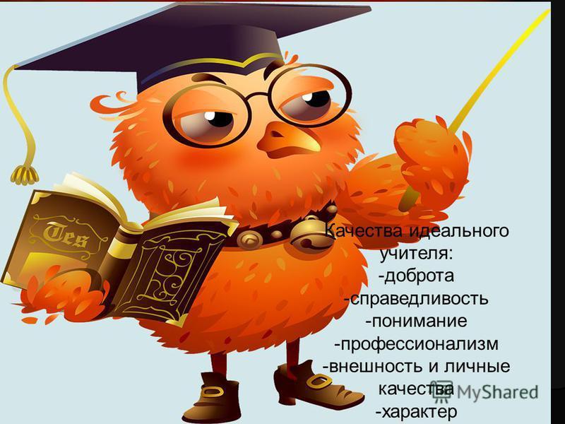 Качества идеального учителя: -доброта -справедливость -понимание -профессионализм -внешность и личные качества -характер