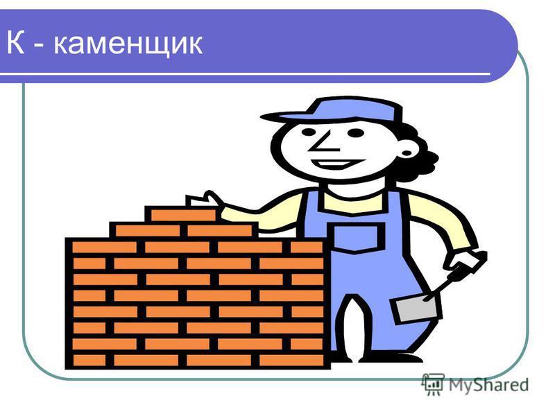 К - каменщик