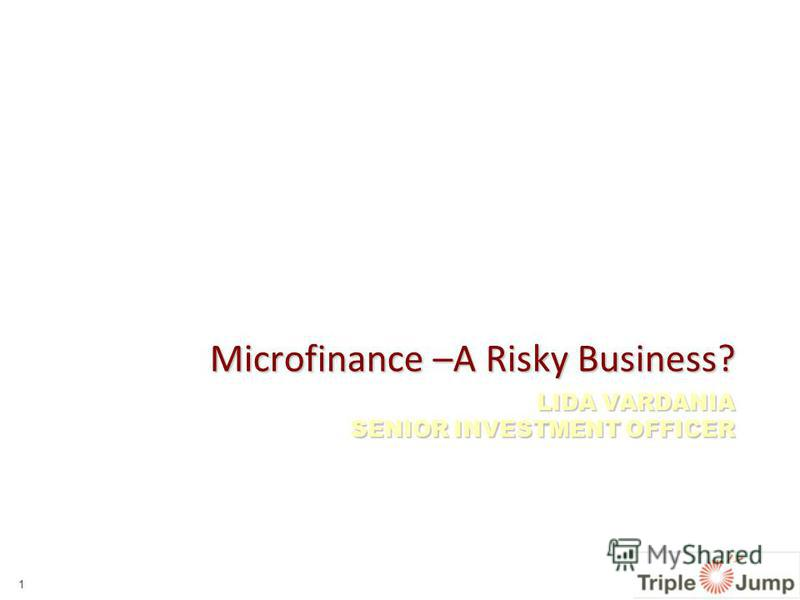 LIDA VARDANIA SENIOR INVESTMENT OFFICER Microfinance –A Risky Business? 1