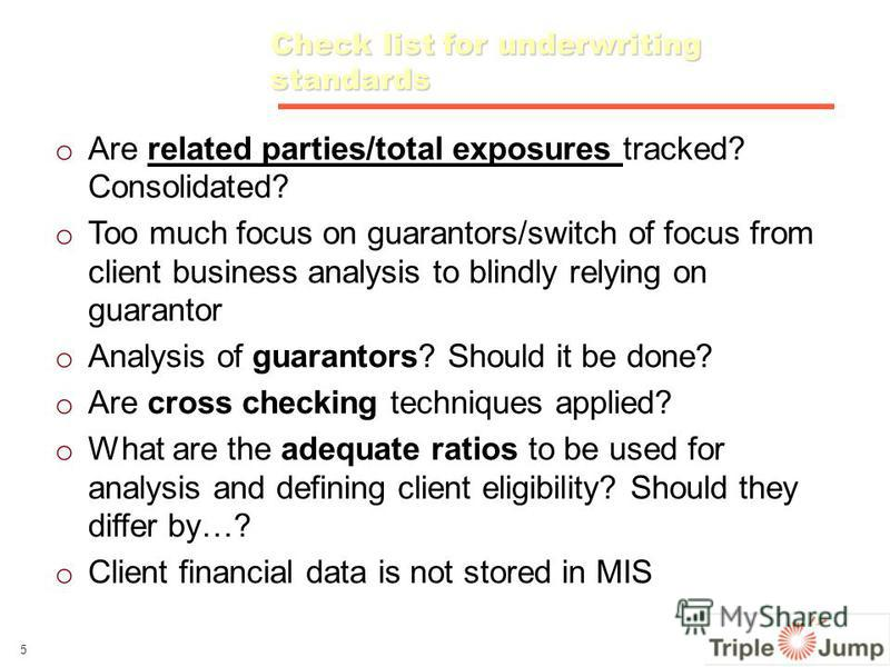 Check list for underwriting standards o o Are related parties/total exposures tracked? Consolidated? o o Too much focus on guarantors/switch of focus from client business analysis to blindly relying on guarantor o o Analysis of guarantors? Should it
