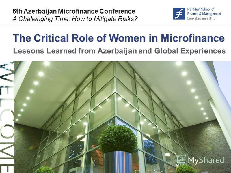 © F r a n k f u r t – S c h o o l. d e The Critical Role of Women in Microfinance 6th Azerbaijan Microfinance Conference A Challenging Time: How to Mitigate Risks? Lessons Learned from Azerbaijan and Global Experiences