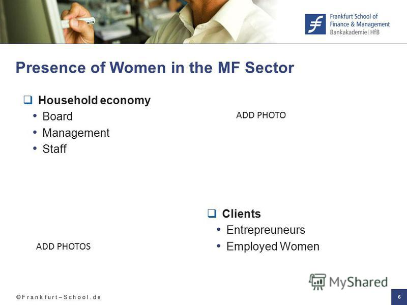 © F r a n k f u r t – S c h o o l. d e 6 Presence of Women in the MF Sector ADD PHOTOS ADD PHOTO Household economy Board Management Staff Clients Entrepreuneurs Employed Women