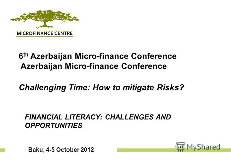 Baku, 4-5 October 2012 6 th Azerbaijan Micro-finance Conference Azerbaijan Micro-finance Conference Challenging Time: How to mitigate Risks? Financial Literacy: challenges and opportunities FINANCIAL LITERACY: CHALLENGES AND OPPORTUNITIES
