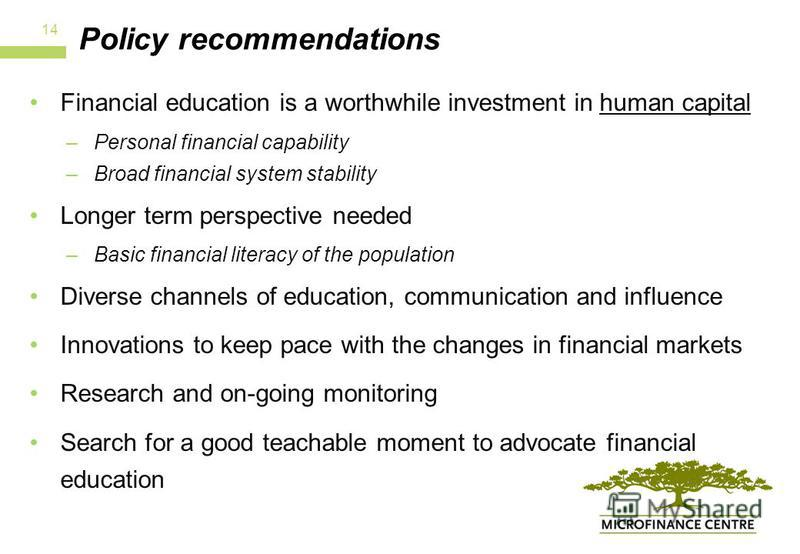 Policy recommendations Financial education is a worthwhile investment in human capital –Personal financial capability –Broad financial system stability Longer term perspective needed –Basic financial literacy of the population Diverse channels of edu