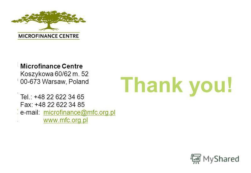 Microfinance Centre Koszykowa 60/62 m. 52 00-673 Warsaw, Poland Tel.: +48 22 622 34 65 Fax: +48 22 622 34 85 www.mfc.org.pl kasia@mfc.org.pl Thank you! Microfinance Centre Koszykowa 60/62 m. 52 00-673 Warsaw, Poland Tel.: +48 22 622 34 65 Fax: +48 22