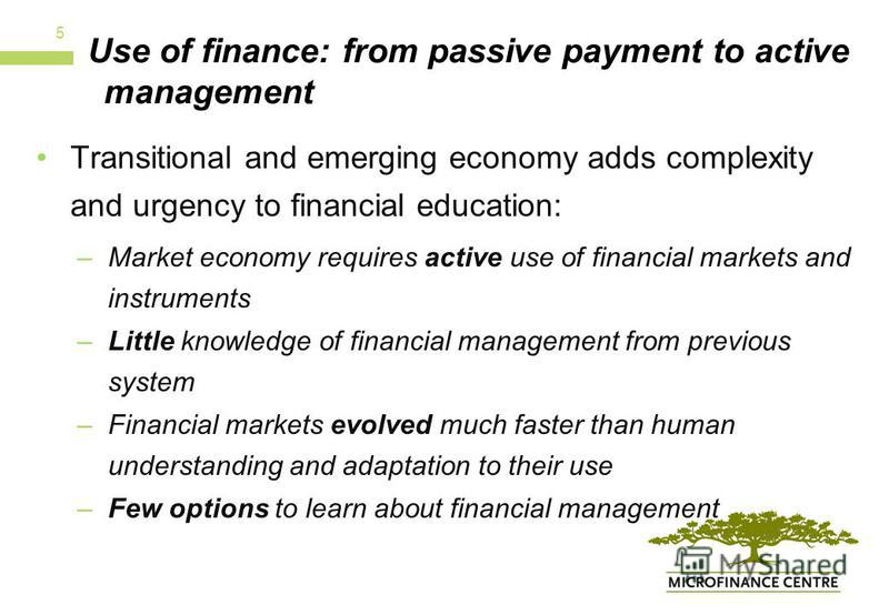 Use of finance: from passive payment to active management Transitional and emerging economy adds complexity and urgency to financial education: –Market economy requires active use of financial markets and instruments –Little knowledge of financial ma