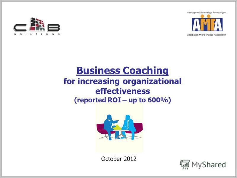 Business Coaching for increasing organizational effectiveness (reported ROI – up to 600%) October 2012