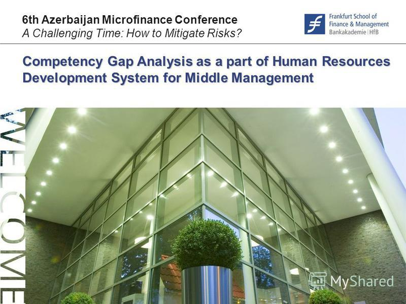 © F r a n k f u r t – S c h o o l. d e Competency Gap Analysis as a part of Human Resources Development System for Middle Management 6th Azerbaijan Microfinance Conference A Challenging Time: How to Mitigate Risks?