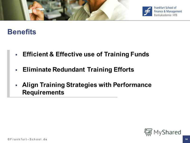 © F r a n k f u r t – S c h o o l. d e 14 Benefits Efficient & Effective use of Training Funds Eliminate Redundant Training Efforts Align Training Strategies with Performance Requirements