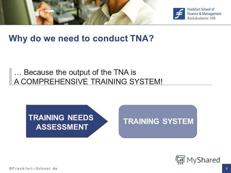 © F r a n k f u r t – S c h o o l. d e 2 Why do we need to conduct TNA? TRAINING NEEDS ASSESSMENT TRAINING SYSTEM … Because the output of the TNA is A COMPREHENSIVE TRAINING SYSTEM!