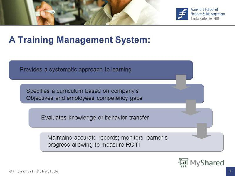© F r a n k f u r t – S c h o o l. d e 4 A Training Management System: Provides a systematic approach to learning Specifies a curriculum based on companys Objectives and employees competency gaps Evaluates knowledge or behavior transfer Maintains acc