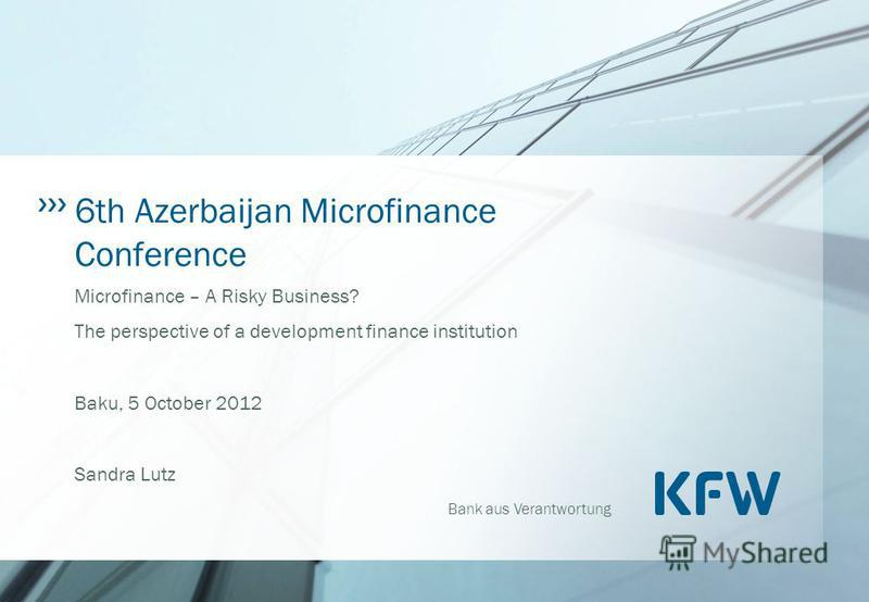 Bank aus Verantwortung 6th Azerbaijan Microfinance Conference Microfinance – A Risky Business? The perspective of a development finance institution Baku, 5 October 2012 Sandra Lutz