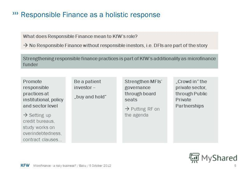 5Microfinance - a risky business? / Baku / 5 October 2012 Responsible Finance as a holistic response What does Responsible Finance mean to KfWs role? No Responsible Finance without responsible inestors, i.e. DFIs are part of the story Strengthening r