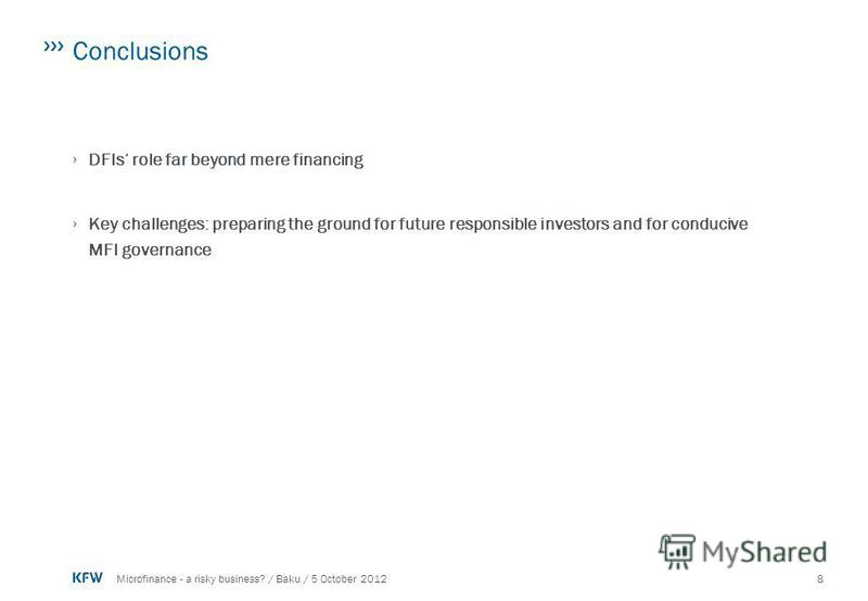 8Microfinance - a risky business? / Baku / 5 October 2012 Conclusions DFIs role far beyond mere financing Key challenges: preparing the ground for future responsible investors and for conducive MFI governance