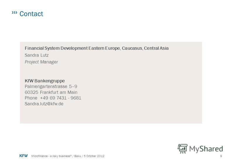 9Microfinance - a risky business? / Baku / 5 October 2012 Contact Financial System Development Eastern Europe, Caucasus, Central Asia Sandra Lutz Project Manager KfW Bankengruppe Palmengartenstrasse 5–9 60325 Frankfurt am Main Phone+49 69 7431 - 9681