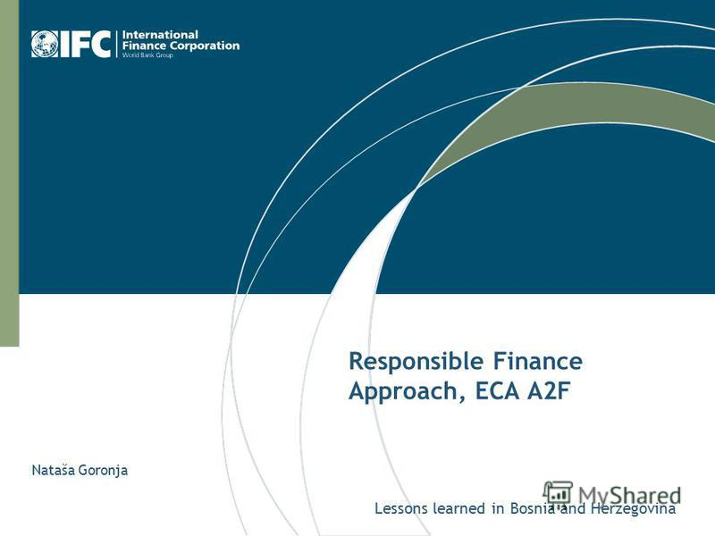 Responsible Finance Approach, ECA A2F Lessons learned in Bosnia and Herzegovina Nataša Goronja